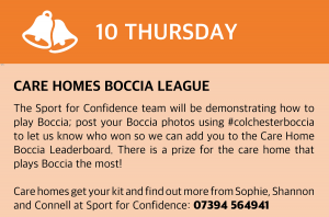 Thursday, 10 December 2020 Care Homes Boccia League The Sport for Confidence team will be demonstrating how to play Boccia, a fun team sport suitable for everyone, in your care home. Send us your Boccia photos #colchesterboccia and let us know if your Blue or Red team won so we can add you to the Care Home Boccia Leaderboard! Prize for the care home that plays Boccia the most! Care homes get your kit and find out more from Sophie, Shannon and Connell at Sport for Confidence: 07394 564941