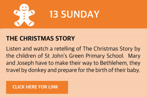 Sunday, 13 December 2020 The Christmas Story Listen and watch a retelling of The Christmas Story by the children of St John's Green Primary School. Mary and Joseph have to make their way to Bethlehem, they travel by donkey and prepare for the birth of their baby. Click this box for a link.