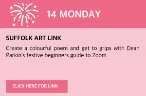 Monday, 14 December 2020 Suffolk Art Link Create a colourful poem and get to grips with Dean Parkin's festive beginners guide to Zoom. Visit www.makedoandfriends.co.uk or click this box for a direct link.