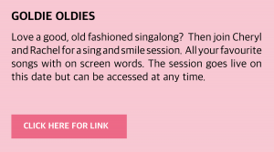 Tuesday, 15 December 2020: Goldie Oldies Live Love a good, old fashioned singalong? Then join Cheryl and Rachel for a sing and smile session. All your favourite songs with on screen words. Visit www.goldieslive.com for the latest session. The session goes live on this date but can be accessed at any time.