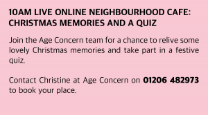 Wednesday, 16 December 2020: 10am Live Online Neighbourhood Café: Christmas Memories and a quiz Join the Age Concern team for a chance to relive some lovely Christmas memories and take part in a festive quiz. Contact Christine at Age Concern on 01206 482973 to book your place.