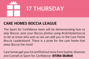Thursday, 17 December 2020 Care Homes Boccia League The Sport for Confidence team will be demonstrating how to play Boccia, a fun team sport suitable for everyone, in your care home. Send us your Boccia photos #colchesterboccia and let us know if your Blue or Red team won so we can add you to the Care Home Boccia Leaderboard! Prize for the care home that plays Boccia the most! Care homes get your kit and find out more from Shannon, Connell and Sophie at Sport for Confidence: 07394 564941