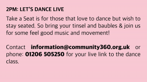 Thursday, 17 December 2020 : 2pm: Let's Dance Live Take a Seat is for those that love to dance but wish to stay seated. So bring your tinsel and baubles & join us for some feel good music and movement! Classes start at 2pm. Don't be late! Contact information@community360.org.uk or phone: 01206 505250 for your live link to the dance class.