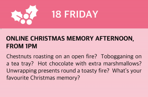 Friday, 18 December 2020 Online Christmas Memory Afternoon, from 1pm Chestnuts roasting on an open fire? Tobogganing on a tea tray? Hot chocolate with extra marshmallows? Unwrapping presents round a toasty fire? What's your favourite Christmas memory? Join this extra special session from Colchester's own Warm & Toasty Club for a chat, a laugh and a really great time revelling in the stories from everyone's past (including our own) with seasonal entertainment from some lovely singers and dancers. Visit www.facebook.com/thewarmandtoastyclub/videos or click this box to be taken directly to the site.