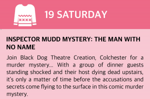 Saturday, 19 December 2020 Inspector Mudd Mystery: The Man with No Name Join Black Dog Theatre Creation, Colchester for a murder mystery… With a group of dinner guests standing shocked and their host dying dead upstairs, it's only a matter of time before the accusations and secrets come flying to the surface in this comic murder mystery. Written in the style of an Agatha Christie novel, performed like an old fashioned radio play and featuring some larger than life characters...it's only a matter of time before you'll be glued to the edge of your seat and guessing whodunnit?! Click this box for a direct link.