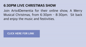 Wednesday, 2 December 2020: 6:30pm Live Christmas Show Join Arts4Dementia for their online show, A Merry Musical Christmas, from 6:30pm – 8:30pm. Sit back and enjoy the music and festivities. Visit https://us02web.zoom.us/j/87370659000 or click this box to be taken to the link directly