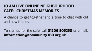 Wednesday, 2 December 2020: 10 am Live Online Neighbourhood Café: Christmas Memories A chance to get together and a time to chat with old and new friends. To sign up for the café, call 01206 505250 or email: information@community360.org.uk