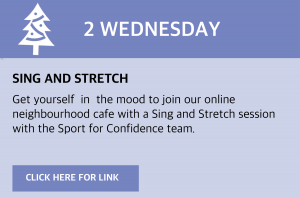 Wednesday, 2 December 2020 Sing and stretch Get yourself in the mood to join our online neighbourhood café with a Sing and Stretch session with the Sport for Confidence team: visit https://youtu.be/xCaZf78dTvg or click this box to be taken to the link directly.