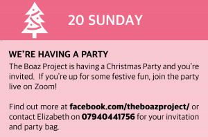 Sunday, 20 December 2020 We're having a Party The Boaz Project is having a Christmas Party and you're invited. If you're up for some festive fun, join the party live on Zoom! Find out more at https://www.facebook.com/theboazproject/ (click this box for a direct link) or contact Elizabeth on 07940441756 for your invitation and party bag.