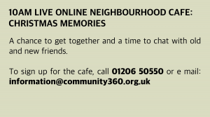 Wednesday, 23 December 2020: 10 am Live Online Neighbourhood Café: Christmas Memories A chance to get together and a time to chat with old and new friends. To sign up for the café, call 01206 50550 or e mail: information@community360.org.uk