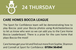 Thursday, 24 December 2020 Care Homes Boccia League The Sport for Confidence team will be demonstrating how to play Boccia, a fun team sport suitable for everyone, in your care home. Send us your Boccia photos #colchesterboccia and let us know if your Blue or Red team won so we can add you to the Care Home Boccia Leaderboard! Prize for the care home that plays Boccia the most! Care homes get your kit and find out more from Shannon, Connell and Sophie at Sport for Confidence: 07394 564941