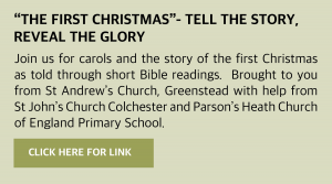 "Thursday, 24 December 2020 ""The First Christmas""- tell the story, reveal the glory Join us for carols and the story of the first Christmas as told through short Bible readings. Brought to you from St Andrew's Church, Greenstead with help from St John's Church Colchester and Parson's Heath Church of England Primary School. We hope you will find comfort and peace in the words and music as we remember the reason for the season! Visit https://youtu.be/fdwRQ4NSqXA or click this box for a link"