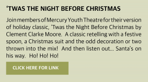 Thursday, 24 December 2020 'Twas the Night before Christmas Join members of Mercury Youth Theatre for their version of holiday classic, 'Twas the Night Before Christmas by Clement Clarke Moore. A classic retelling with a festive spoon, a Christmas suit and the odd decoration or two thrown into the mix! And then listen out … Santa's on his way. Ho! Ho! Ho! Click this box for a link.
