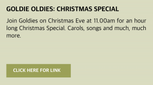 Thursday, 24 December 2020: Goldies Live: Christmas Special Join Goldies online www.goldieslive.com (or click this box for a direct link) on Christmas Eve at 11.00am for an hour long Christmas Special. Carols, songs and much, much more.