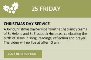 Friday, 25 December 2020 Christmas Day Service A Joint Christmas Day Service from the Chaplaincy teams of St Helena and St Elizabeth Hospices, celebrating the birth of Jesus in song, readings, reflection and prayer. The video will go live at https://www.youtube.com/user/StHelenaHospice after 10 am. Or click this box for a direct link.