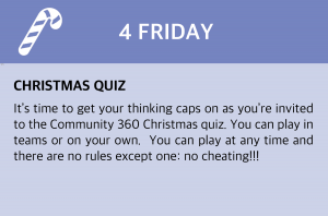 Friday, 4 December 2020 Christmas Quiz It's time to get your thinking caps on as you're invited to the Community 360 Christmas quiz.  You can play in teams or on your own.  You can play at any time and there are no rules except one:  no cheating!!! We do ask you to share your scores with us on social media #C360quiz so that's it grab a pen, grab a piece of paper to record your score and Good Luck! Click this box to be taken to the link directly.