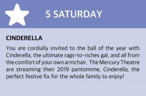 Saturday, 5 December 2020: Cinderella You are cordially invited to the ball of the year with Cinderella, the ultimate rags-to-riches gal, and all from the comfort of your own armchair.  The Mercury Theatre are streaming their 2019 pantomime, Cinderella, the perfect festive fix for the whole family to enjoy! If you're a care home in Essex get in touch with the Mercury Theatre Customer Experience team on  tickets@mercurytheatre.co.uk or call on 01206 577006. Please leave your care home name, location, preferred date of stream and a primary contact. The ticket sales team will be touch and provide you a link to view the stream prior to the event.   If you are an individual unaffiliated with a care home you can book your stream via the Mercury website: https://www.mercurytheatre.co.uk/event/cinderella-online/ or click this box to be taken to the mercury theatre website directly.