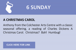 Sunday, 6 December 2020 A Christmas Carol Anthony from the Colchester Arts Centre with a classic seasonal offering, a reading of Charles Dickens A Christmas Carol.  Christmas?  Bah!  Humbug! Link still to come.