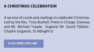 Sunday, 6 December 2020: A Christmas Celebration A service of carols and readings to celebrate Christmas.  Led by the Rev. Tony Bushell, Priest in Charge, Stanway and Mr. Michael Topple.  Organist Mr. David Tibbets-Chaplin (organist, St.Albright's)