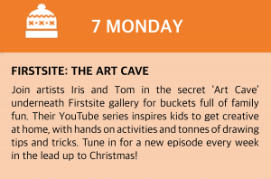 Monday, 7 December  Firstsite: The Art Cave  Join artists Iris and Tom in the secret 'Art Cave' underneath Firstsite gallery for buckets full of family fun. Their YouTube series inspires kids to get creative at home, with hands on activities and tonnes of drawing tips and tricks. Tune in for a new episode every week in the lead up to Christmas! Visit www.firstsite.uk/the-art-cave or click this box for a direct link.