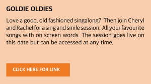 Tuesday, 8 December 2020: Live Love a good, old fashioned singalong? Then join Cheryl and Rachel for a sing and smile session. All your favourite songs with on screen words. Visit www.goldieslive.com for the latest session or click this box to be taken directly to the link. The session goes live on this date but can be accessed at any time.