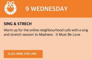 Wednesday, 9 December 2020 Warm up for the online neighbourhood café with a sing and stretch session to Madness: It Must Be Love visit https://youtu.be/lq0ZyhrRRnQ or click this box to be taken directly to the link.