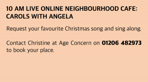 Wednesday, 9 December 2020: 10 am Live Online Neighbourhood Café: Carols with Angela Request your favourite Christmas song and sing along. Contact Christine at Age Concern on 01206 482973 to book your place.